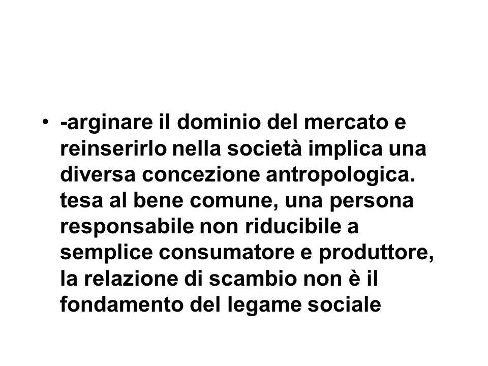 -arginare il dominio del mercato e reinserirlo nella società implica una diversa concezione antropologica.