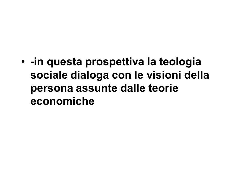 -in questa prospettiva la teologia sociale dialoga con le visioni della persona assunte dalle teorie economiche