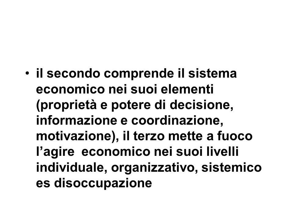 il secondo comprende il sistema economico nei suoi elementi (proprietà e potere di decisione, informazione e coordinazione, motivazione), il terzo mette a fuoco l'agire economico nei suoi livelli individuale, organizzativo, sistemico es disoccupazione