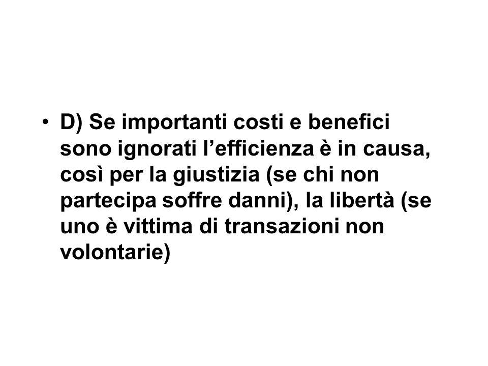 D) Se importanti costi e benefici sono ignorati l'efficienza è in causa, così per la giustizia (se chi non partecipa soffre danni), la libertà (se uno è vittima di transazioni non volontarie)