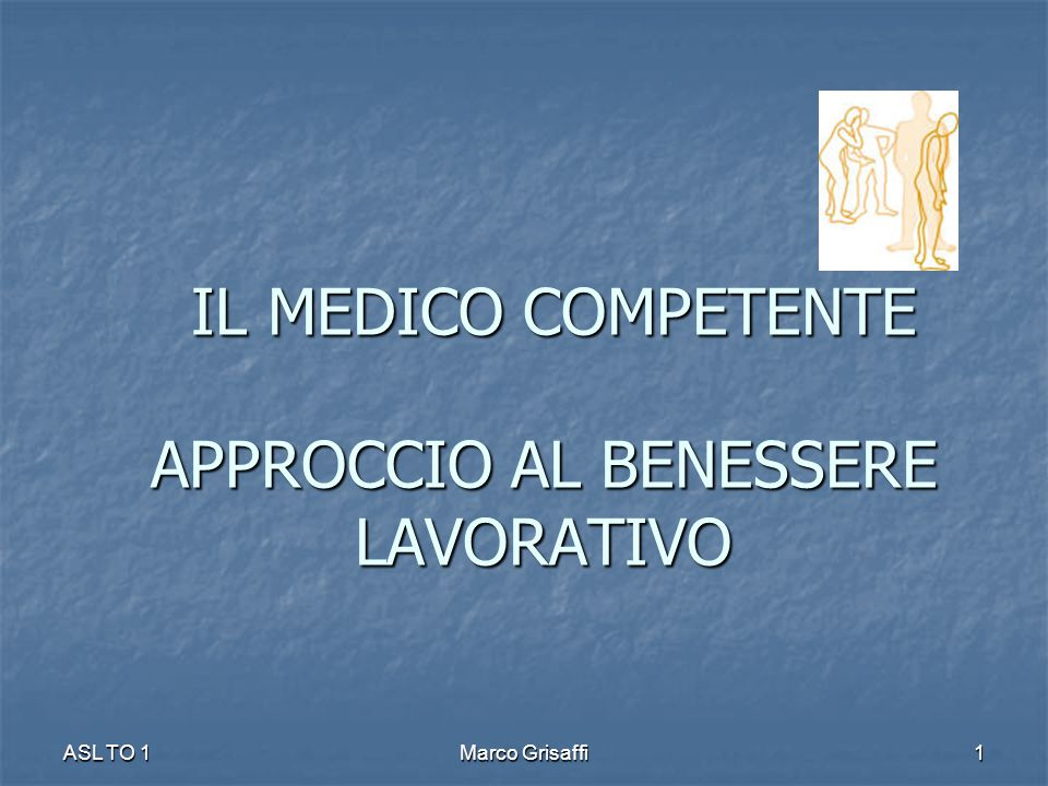 IL MEDICO COMPETENTE APPROCCIO AL BENESSERE LAVORATIVO IL MEDICO COMPETENTE APPROCCIO AL BENESSERE LAVORATIVO ASL TO 1Marco Grisaffi1