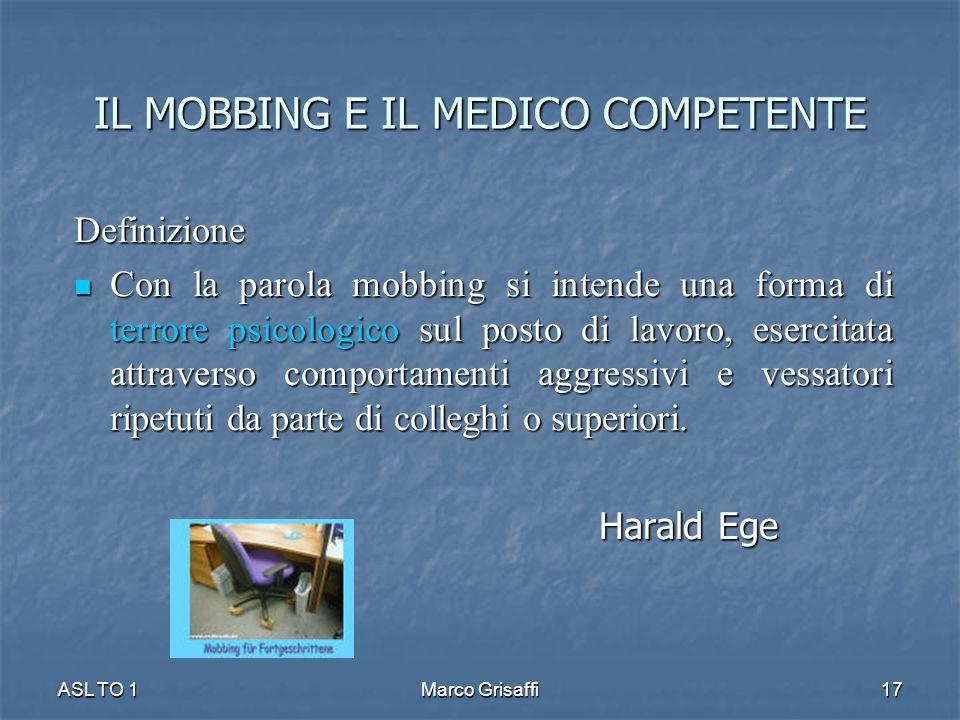 IL MOBBING E IL MEDICO COMPETENTE Definizione Con la parola mobbing si intende una forma di terrore psicologico sul posto di lavoro, esercitata attraverso comportamenti aggressivi e vessatori ripetuti da parte di colleghi o superiori.