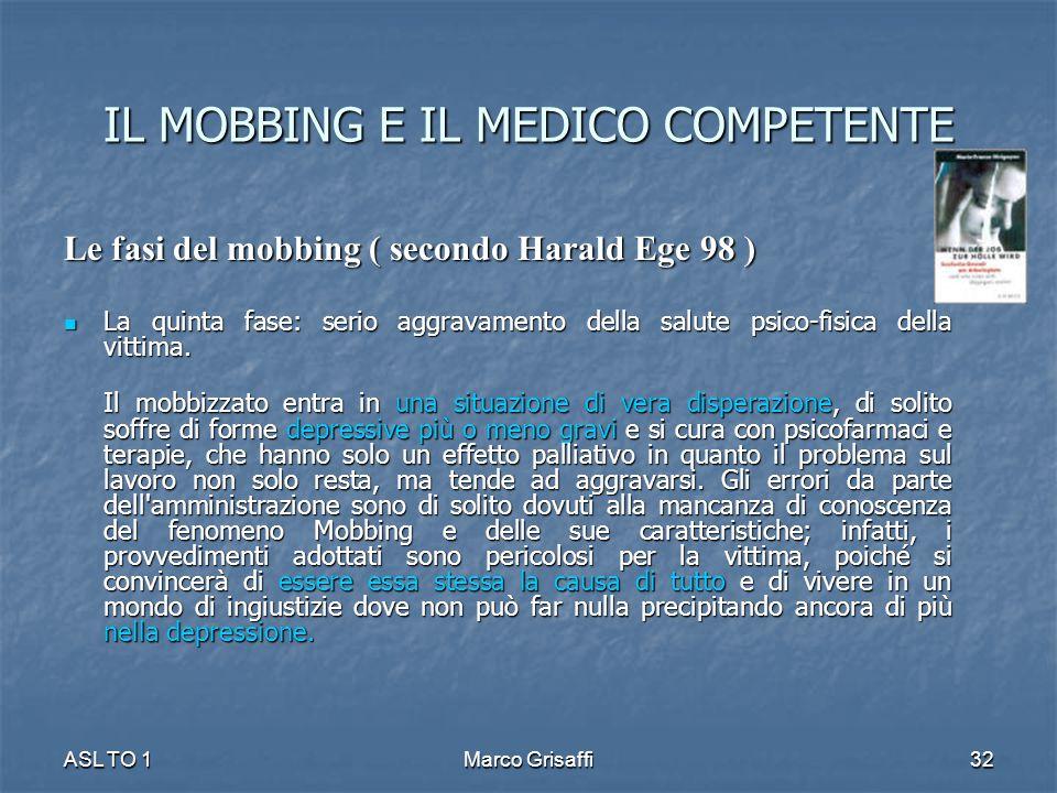 IL MOBBING E IL MEDICO COMPETENTE Le fasi del mobbing ( secondo Harald Ege 98 ) La quinta fase: serio aggravamento della salute psico-fisica della vittima.