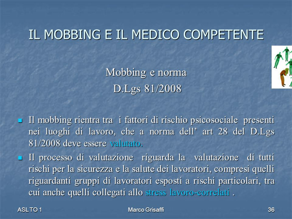 Mobbing e norma D.Lgs 81/2008 D.Lgs 81/2008 Il mobbing rientra tra i fattori di rischio psicosociale presenti nei luoghi di lavoro, che a norma dell' art 28 del D.Lgs 81/2008 deve essere valutato.
