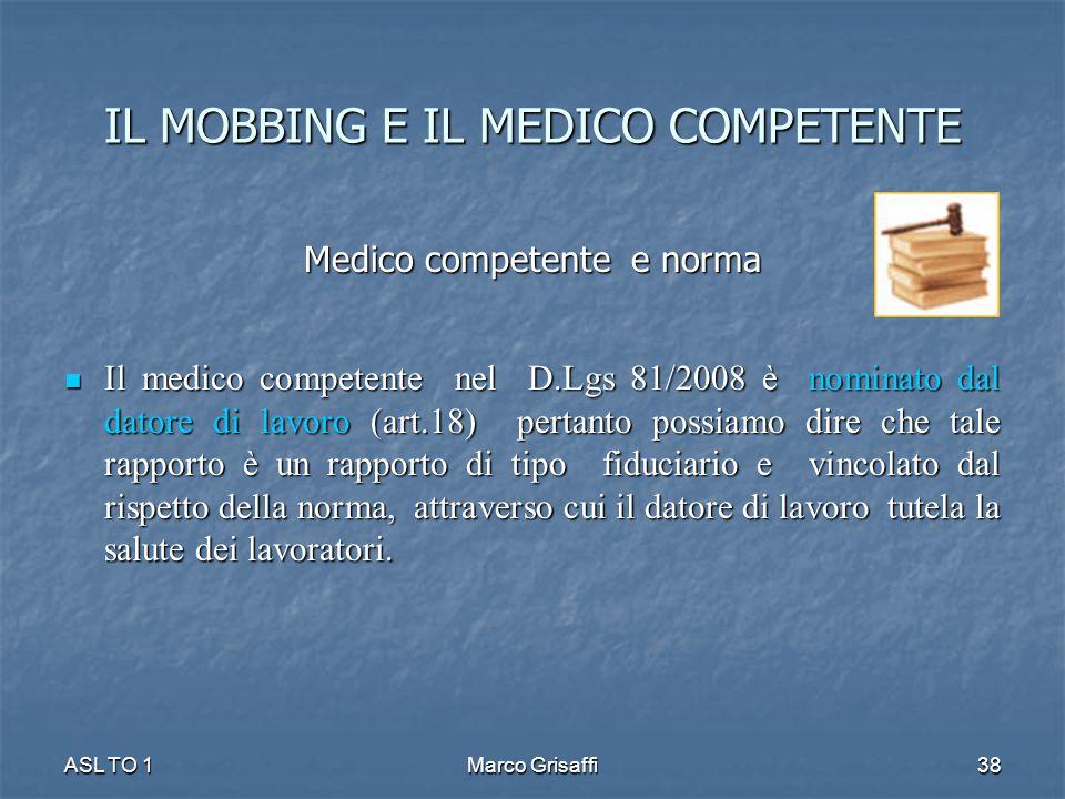 IL MOBBING E IL MEDICO COMPETENTE Medico competente e norma Il medico competente nel D.Lgs 81/2008 è nominato dal datore di lavoro (art.18) pertanto p