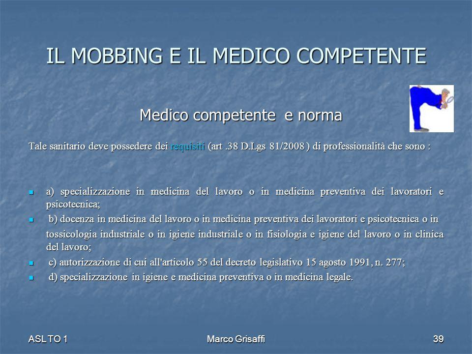 IL MOBBING E IL MEDICO COMPETENTE Medico competente e norma Medico competente e norma Tale sanitario deve possedere dei requisiti (art.38 D.Lgs 81/200