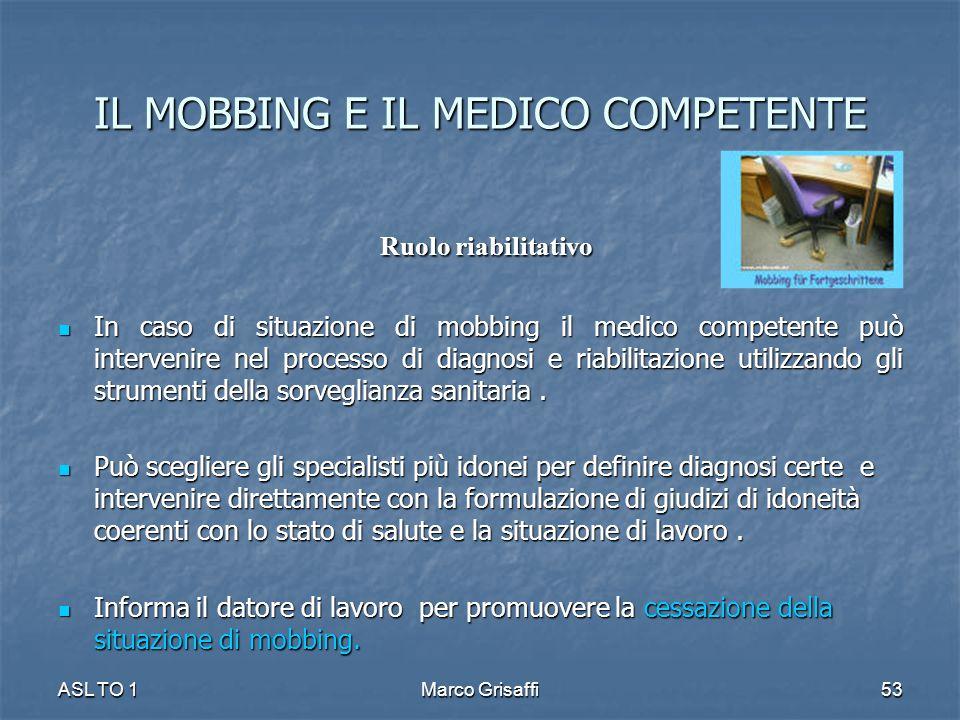 Ruolo riabilitativo Ruolo riabilitativo In caso di situazione di mobbing il medico competente può intervenire nel processo di diagnosi e riabilitazione utilizzando gli strumenti della sorveglianza sanitaria.