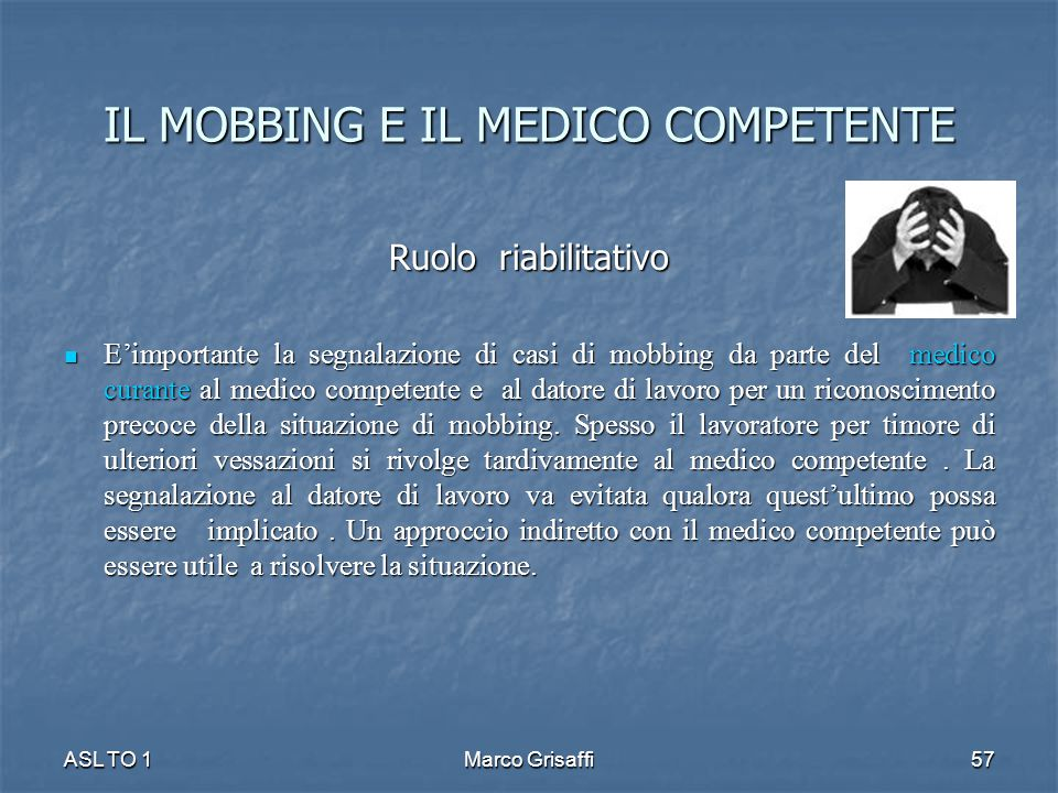 Ruolo riabilitativo E'importante la segnalazione di casi di mobbing da parte del medico curante al medico competente e al datore di lavoro per un riconoscimento precoce della situazione di mobbing.