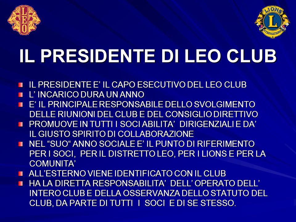 IL PRESIDENTE DI LEO CLUB IL PRESIDENTE E' IL CAPO ESECUTIVO DEL LEO CLUB L' INCARICO DURA UN ANNO E' IL PRINCIPALE RESPONSABILE DELLO SVOLGIMENTO DEL