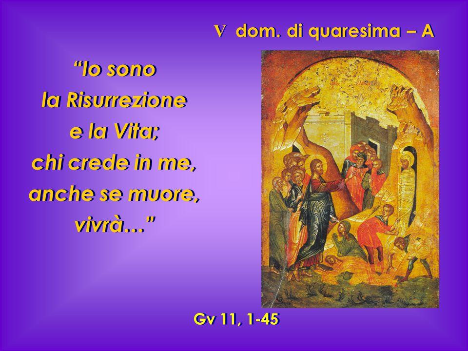 """V dom. di quaresima – A """"Io sono la Risurrezione e la Vita; chi crede in me, anche se muore, vivrà…"""" Gv 11, 1-45"""