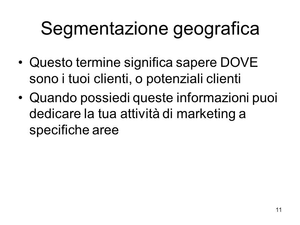 11 Segmentazione geografica Questo termine significa sapere DOVE sono i tuoi clienti, o potenziali clienti Quando possiedi queste informazioni puoi dedicare la tua attività di marketing a specifiche aree