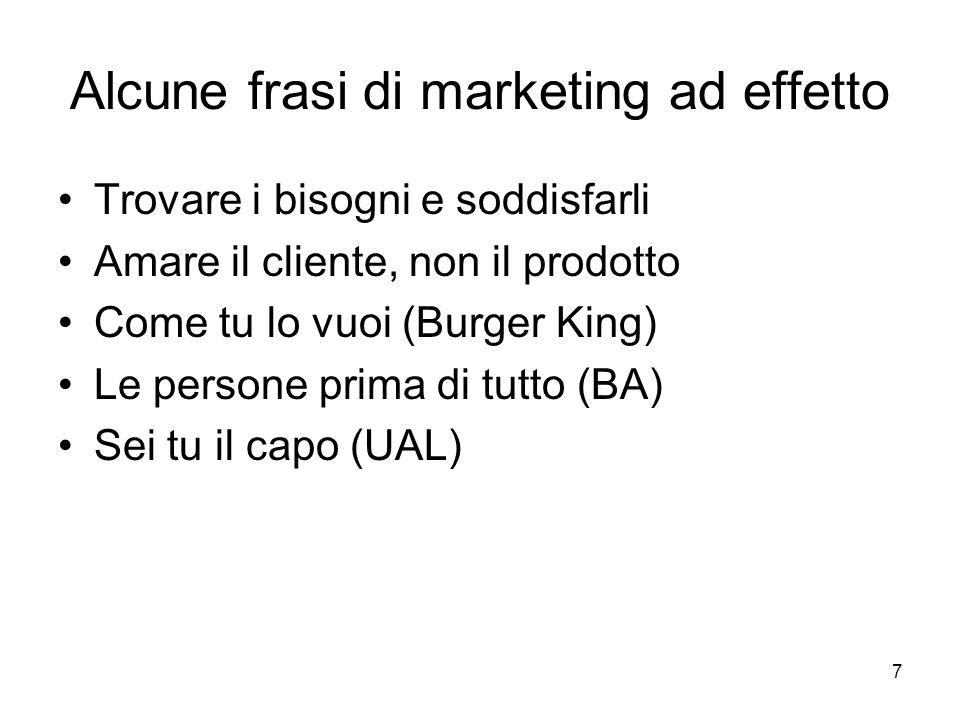 7 Alcune frasi di marketing ad effetto Trovare i bisogni e soddisfarli Amare il cliente, non il prodotto Come tu lo vuoi (Burger King) Le persone prima di tutto (BA) Sei tu il capo (UAL)