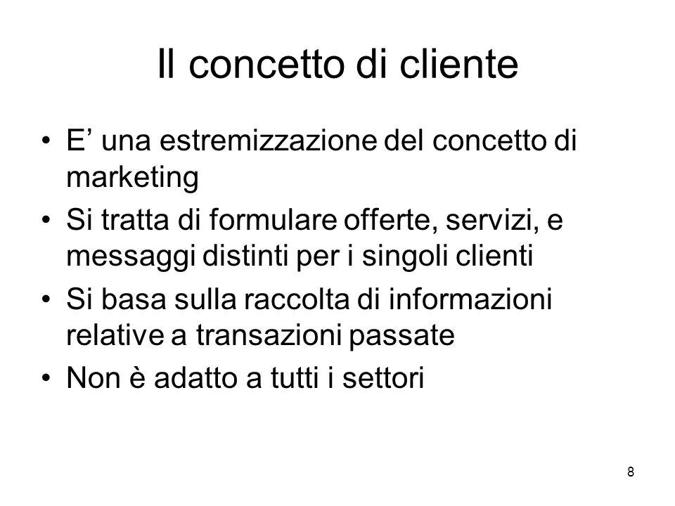 8 Il concetto di cliente E' una estremizzazione del concetto di marketing Si tratta di formulare offerte, servizi, e messaggi distinti per i singoli clienti Si basa sulla raccolta di informazioni relative a transazioni passate Non è adatto a tutti i settori