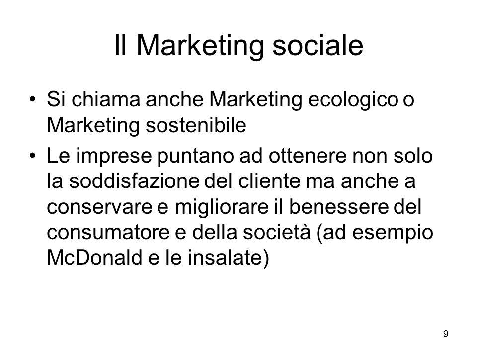9 Il Marketing sociale Si chiama anche Marketing ecologico o Marketing sostenibile Le imprese puntano ad ottenere non solo la soddisfazione del cliente ma anche a conservare e migliorare il benessere del consumatore e della società (ad esempio McDonald e le insalate)