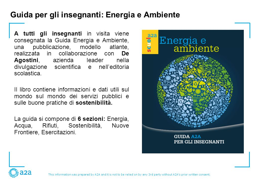 This information was prepared by A2A and it is not to be relied on by any 3rd party without A2A's prior written consent. Guida per gli insegnanti: Ene
