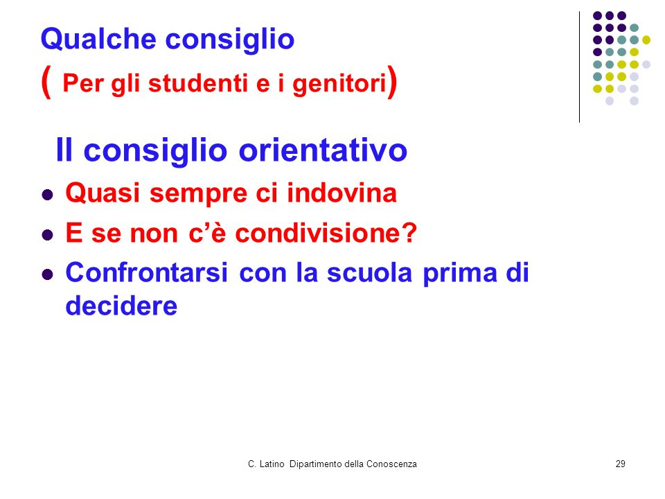 C. Latino Dipartimento della Conoscenza29 Qualche consiglio ( Per gli studenti e i genitori ) Il consiglio orientativo Quasi sempre ci indovina E se n