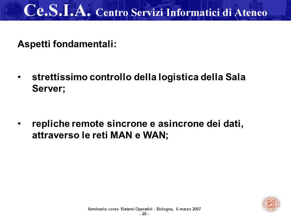 Seminario corso Sistemi Operativi - Bologna, 6 marzo 2007 - 28 - Aspetti fondamentali: strettissimo controllo della logistica della Sala Server; repliche remote sincrone e asincrone dei dati, attraverso le reti MAN e WAN;
