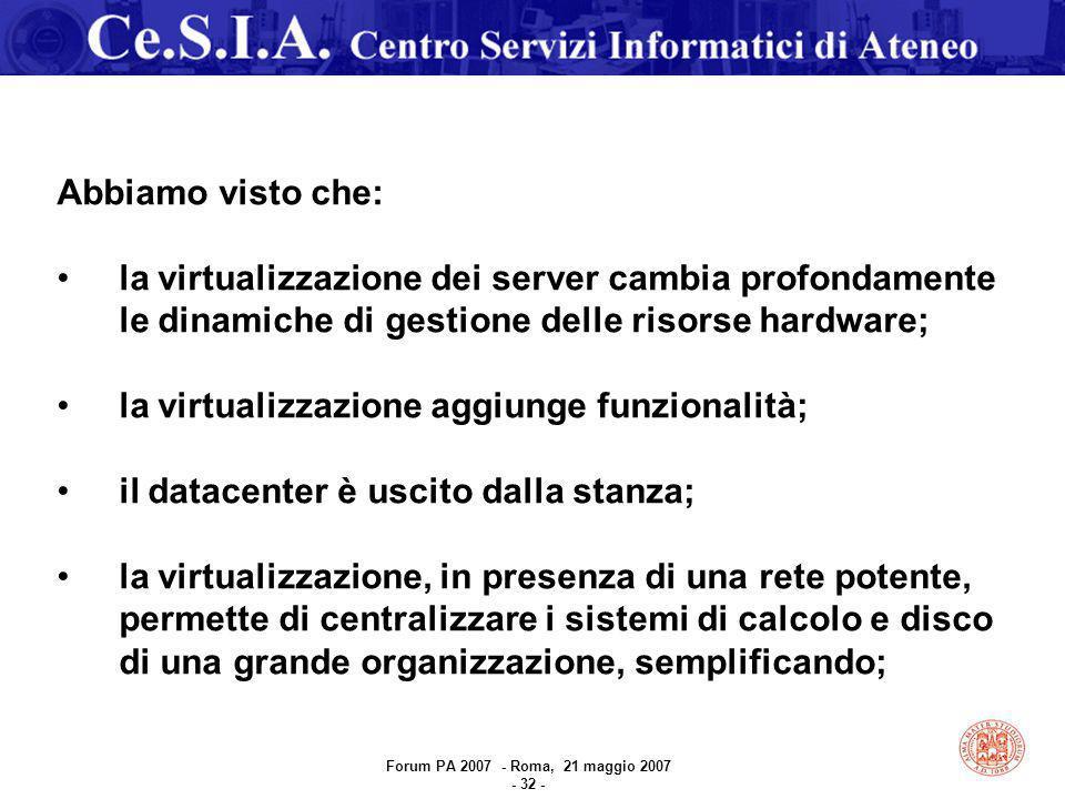 Abbiamo visto che: la virtualizzazione dei server cambia profondamente le dinamiche di gestione delle risorse hardware; la virtualizzazione aggiunge funzionalità; il datacenter è uscito dalla stanza; la virtualizzazione, in presenza di una rete potente, permette di centralizzare i sistemi di calcolo e disco di una grande organizzazione, semplificando; Forum PA 2007 - Roma, 21 maggio 2007 - 32 -