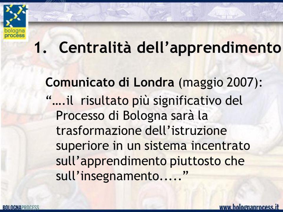 """1.Centralità dell'apprendimento Comunicato di Londra (maggio 2007): """"….il risultato più significativo del Processo di Bologna sarà la trasformazione d"""