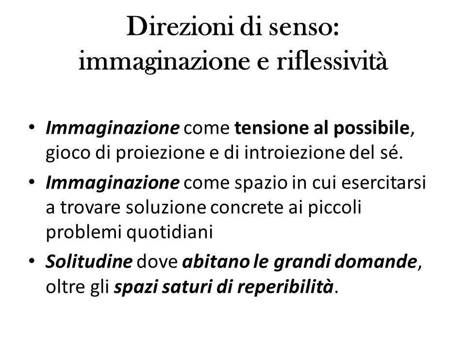Direzioni di senso: immaginazione e riflessività Immaginazione come tensione al possibile, gioco di proiezione e di introiezione del sé.