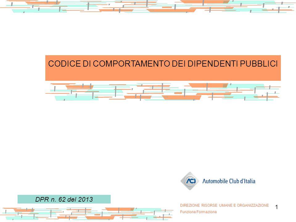1 CODICE DI COMPORTAMENTO DEI DIPENDENTI PUBBLICI DPR n. 62 del 2013 DIREZIONE RISORSE UMANE E ORGANIZZAZIONE Funzione Formazione