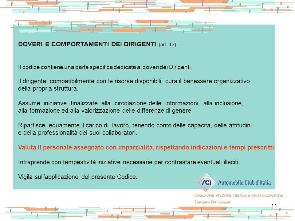 11 DOVERI E COMPORTAMENTI DEI DIRIGENTI (art. 13) Il codice contiene una parte specifica dedicata ai doveri dei Dirigenti. Il dirigente, compatibilmen