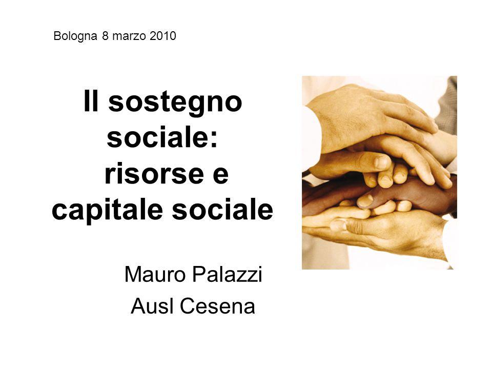 Il sostegno sociale: risorse e capitale sociale Mauro Palazzi Ausl Cesena Bologna 8 marzo 2010