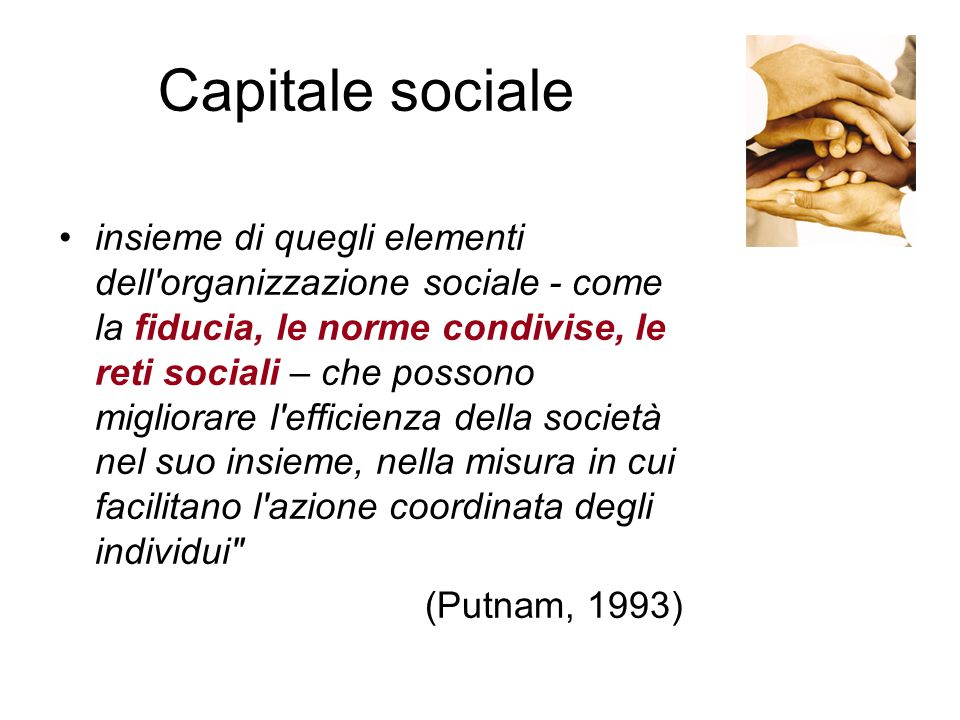 Capitale sociale insieme di quegli elementi dell organizzazione sociale - come la fiducia, le norme condivise, le reti sociali – che possono migliorare l efficienza della società nel suo insieme, nella misura in cui facilitano l azione coordinata degli individui (Putnam, 1993)