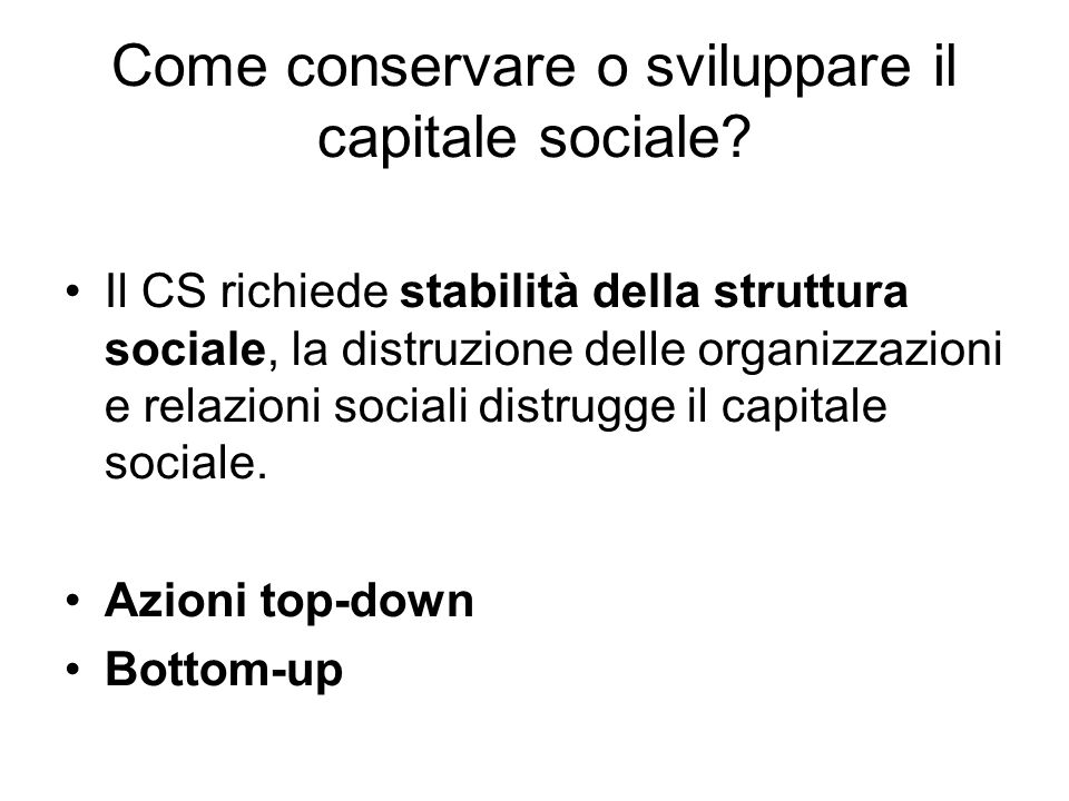 Come conservare o sviluppare il capitale sociale? Il CS richiede stabilità della struttura sociale, la distruzione delle organizzazioni e relazioni so