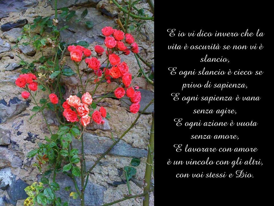 E io vi dico invero che la vita è oscurità se non vi è slancio, E ogni slancio è cieco se privo di sapienza, E ogni sapienza è vana senza agire, E ogni azione è vuota senza amore, E lavorare con amore è un vincolo con gli altri, con voi stessi e Dio.