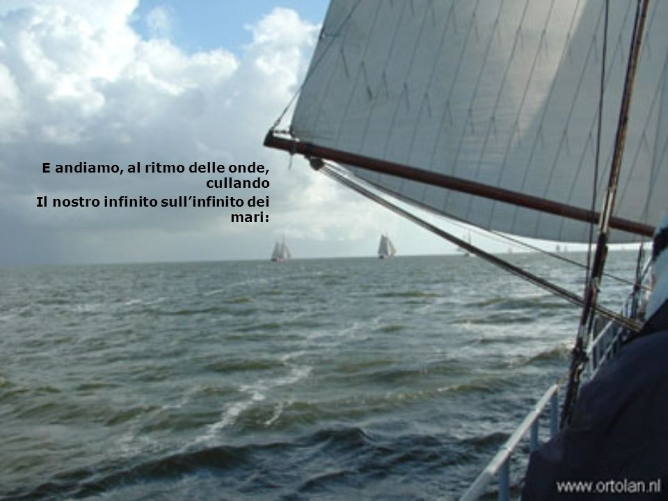 E andiamo, al ritmo delle onde, cullando Il nostro infinito sull'infinito dei mari: