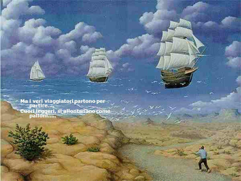 Ma i veri viaggiatori partono per partire…. Cuori leggeri, si allontanano come palloni…..