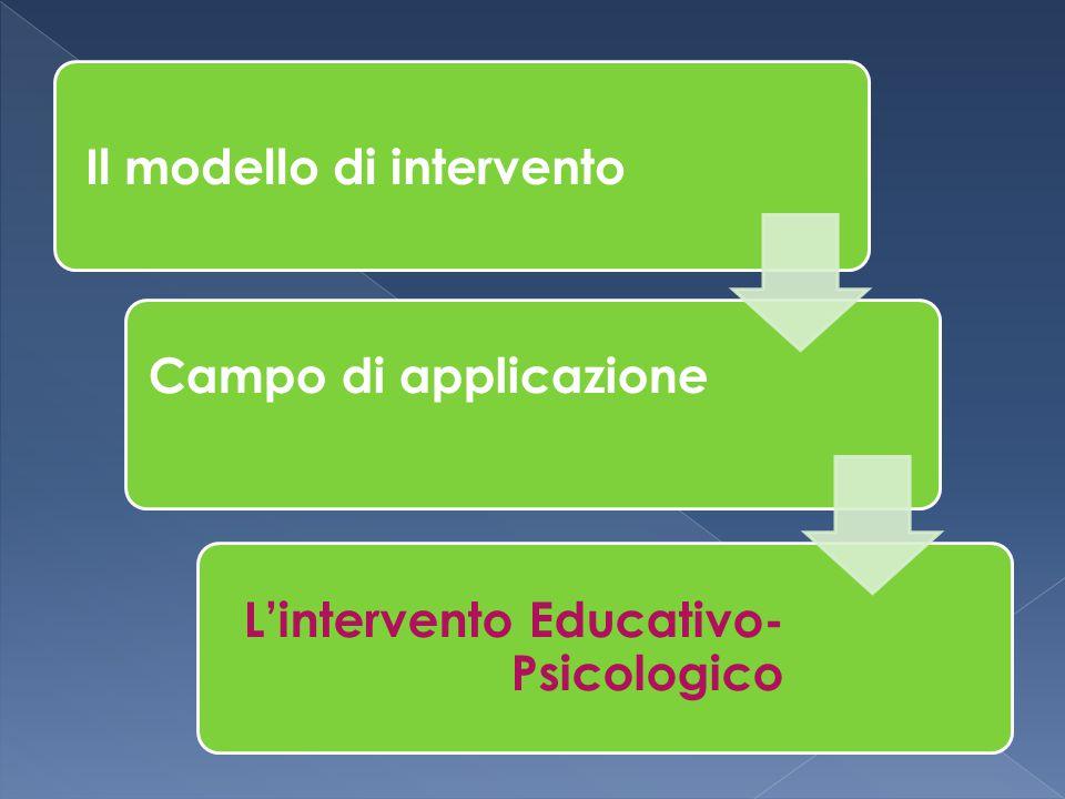 Il modello di intervento Campo di applicazione L'intervento Educativo- Psicologico