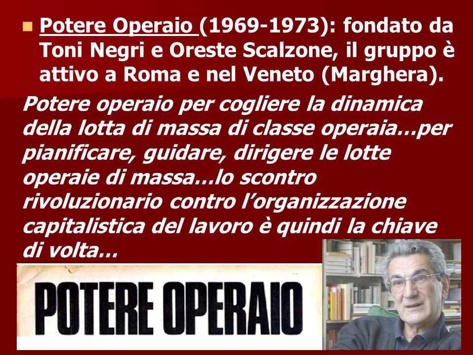 Potere Operaio (1969-1973): fondato da Toni Negri e Oreste Scalzone, il gruppo è attivo a Roma e nel Veneto (Marghera). Potere operaio per cogliere la