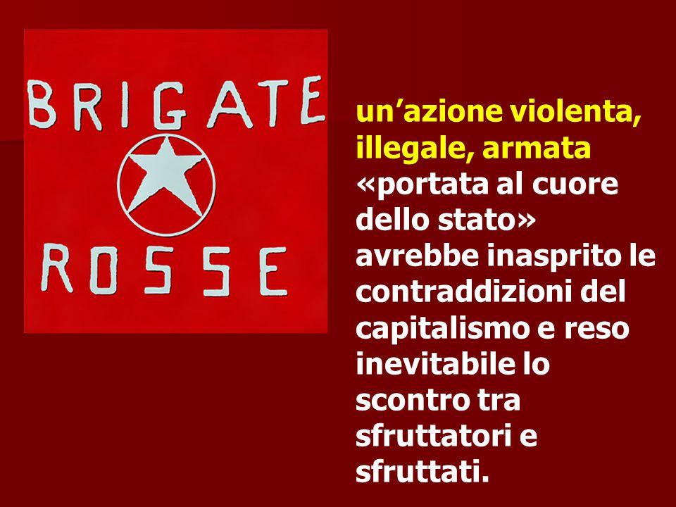 un'azione violenta, illegale, armata «portata al cuore dello stato» avrebbe inasprito le contraddizioni del capitalismo e reso inevitabile lo scontro