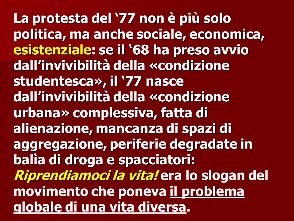 La protesta del '77 non è più solo politica, ma anche sociale, economica, esistenziale: se il '68 ha preso avvio dall'invivibilità della «condizione s