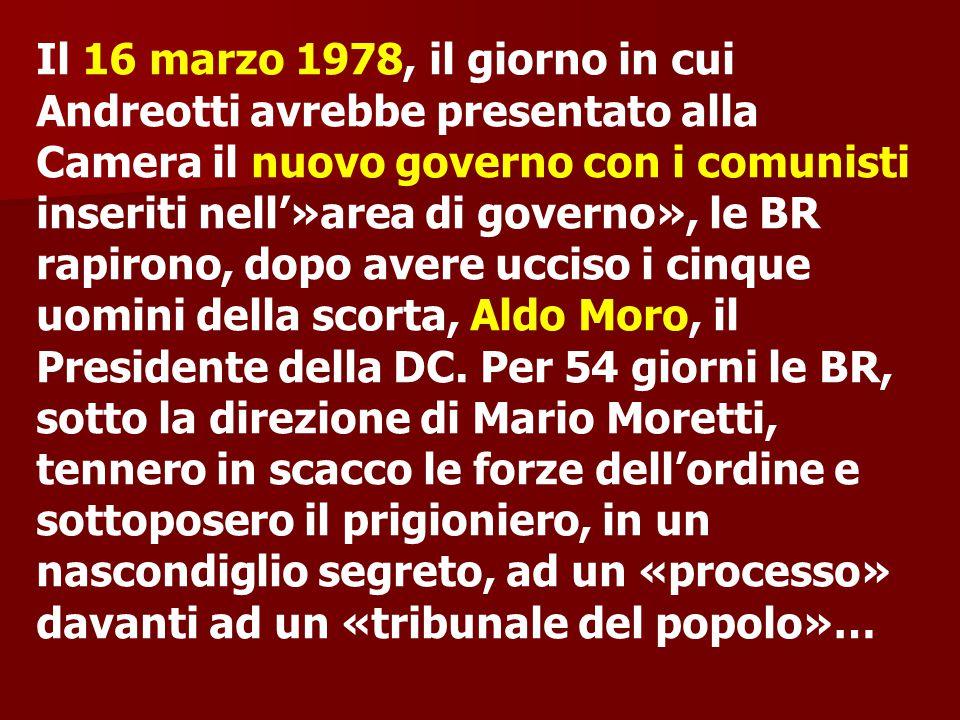 Il 16 marzo 1978, il giorno in cui Andreotti avrebbe presentato alla Camera il nuovo governo con i comunisti inseriti nell'»area di governo», le BR ra