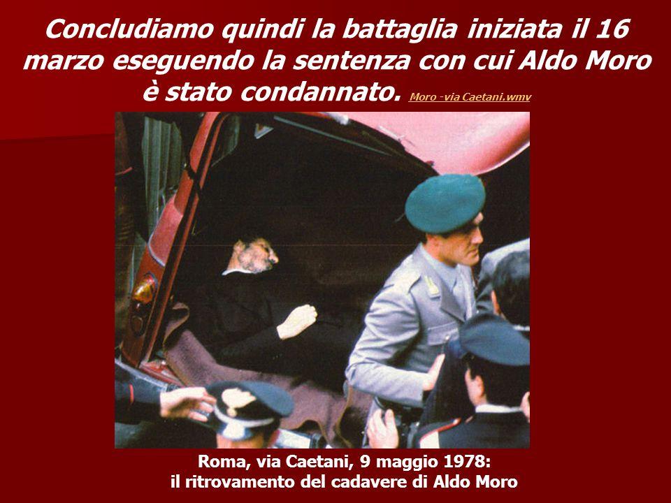Roma, via Caetani, 9 maggio 1978: il ritrovamento del cadavere di Aldo Moro Concludiamo quindi la battaglia iniziata il 16 marzo eseguendo la sentenza
