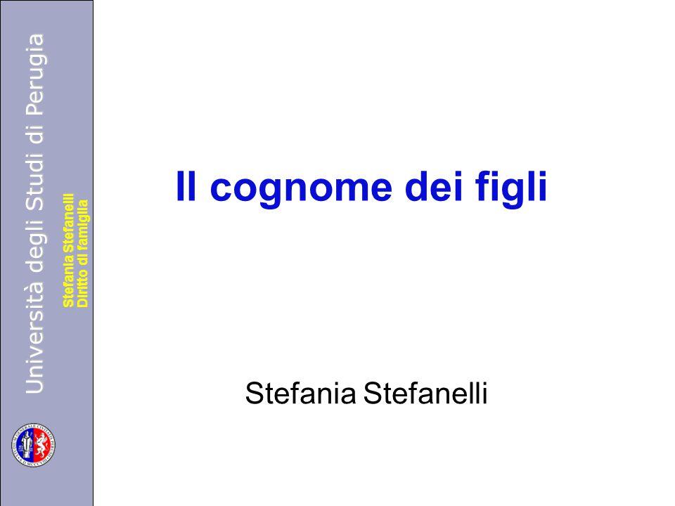 Università degli Studi di Perugia Diritto di famiglia Stefania Stefanelli Università degli Studi di Perugia Diritto di famiglia Stefania Stefanelli Il cognome dei figli Stefania Stefanelli