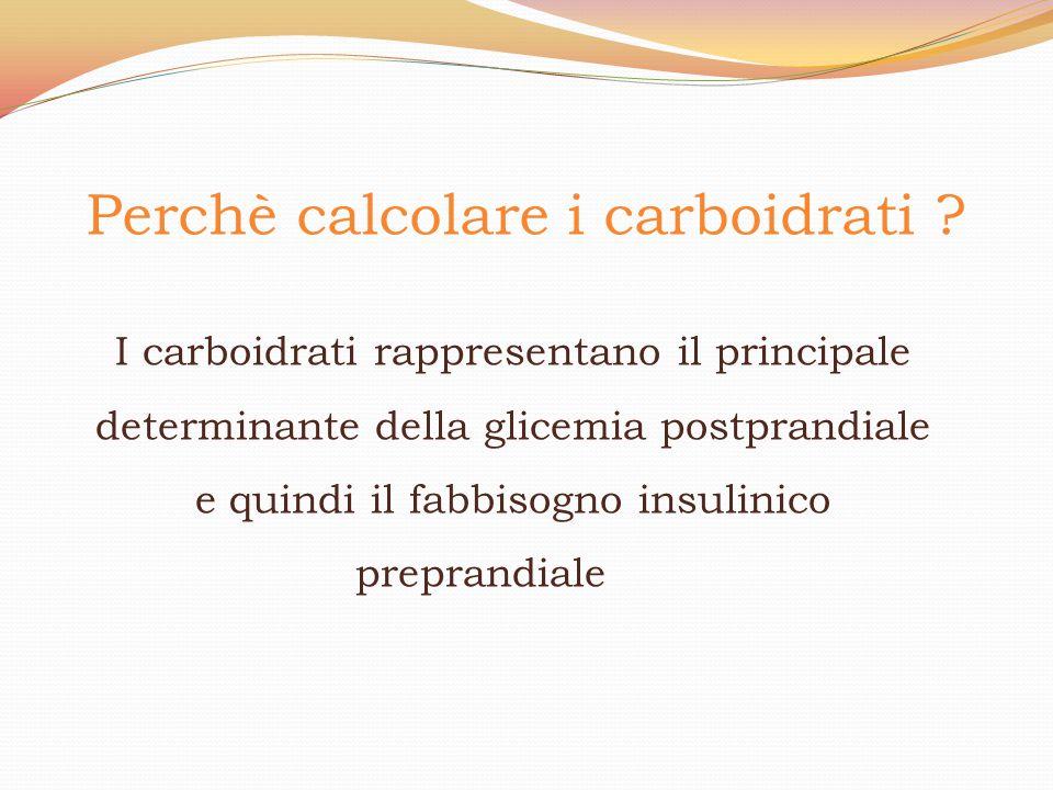 Perchè calcolare i carboidrati ? I carboidrati rappresentano il principale determinante della glicemia postprandiale e quindi il fabbisogno insulinico