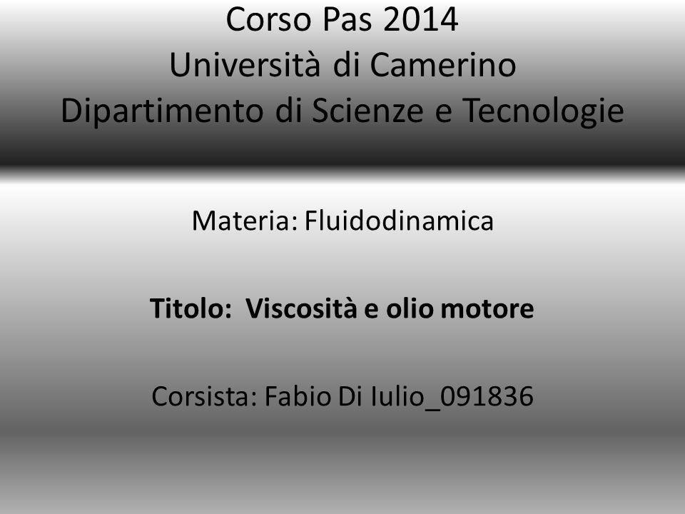 Corso Pas 2014 Università di Camerino Dipartimento di Scienze e Tecnologie Materia: Fluidodinamica Titolo: Viscosità e olio motore Corsista: Fabio Di