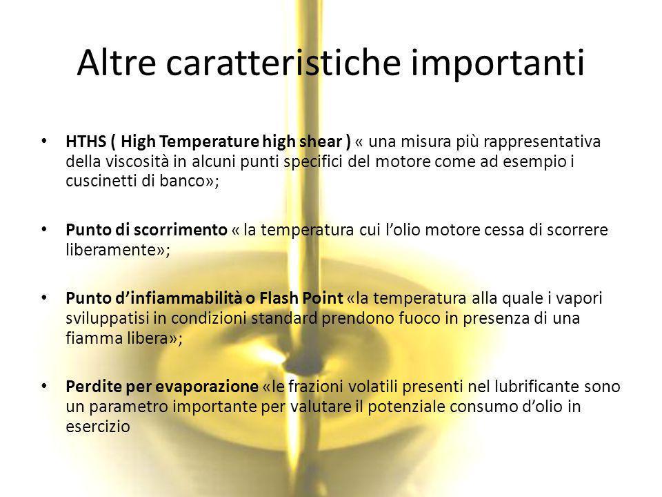 Altre caratteristiche importanti HTHS ( High Temperature high shear ) « una misura più rappresentativa della viscosità in alcuni punti specifici del m