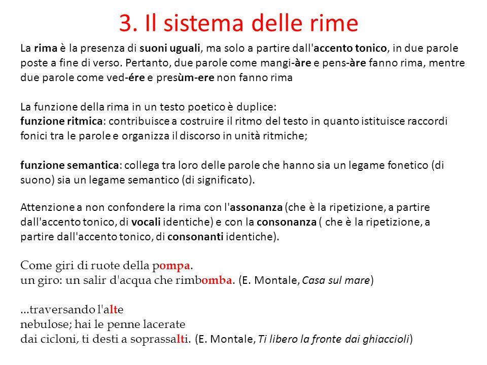 3. Il sistema delle rime La rima è la presenza di suoni uguali, ma solo a partire dall'accento tonico, in due parole poste a fine di verso. Pertanto,