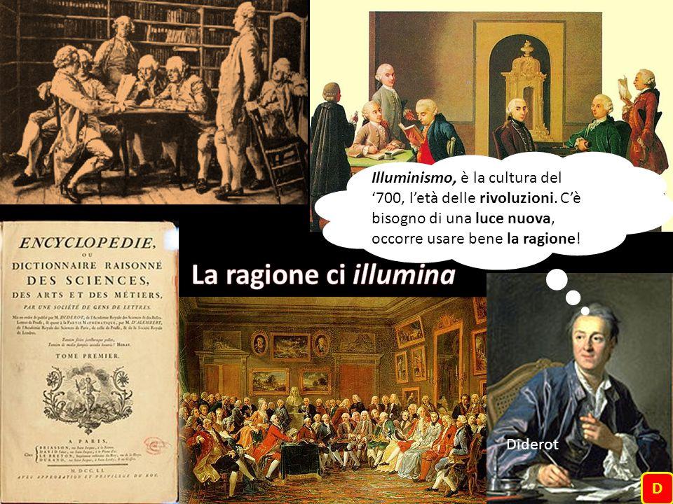 Illuminismo, è la cultura del '700, l'età delle rivoluzioni. C'è bisogno di una luce nuova, occorre usare bene la ragione! D Diderot