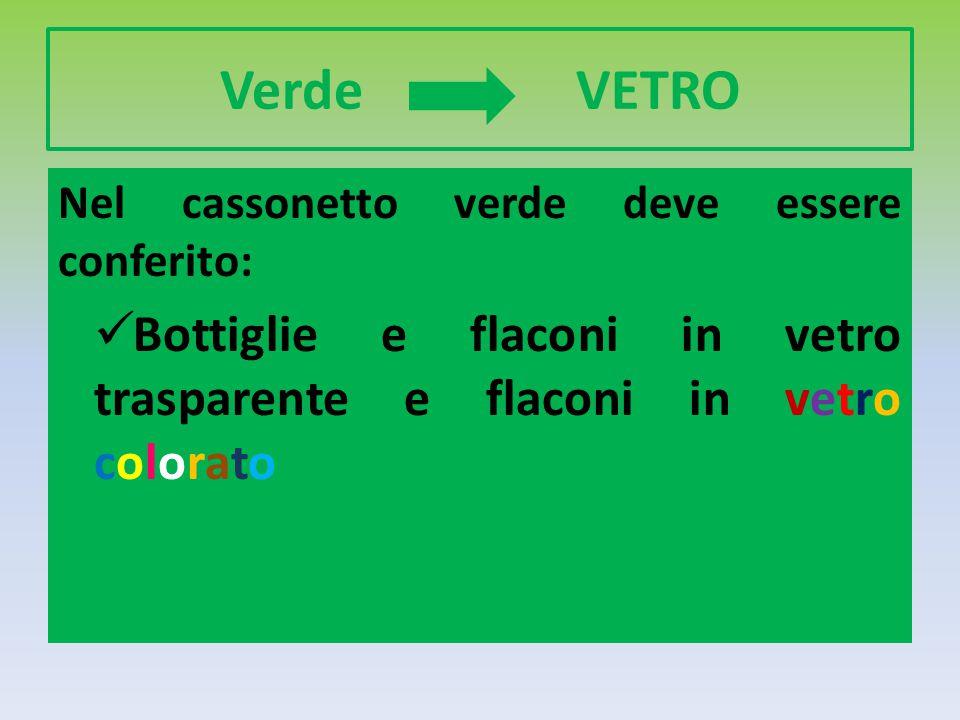 Verde VETRO Nel cassonetto verde deve essere conferito: Bottiglie e flaconi in vetro trasparente e flaconi in vetro colorato