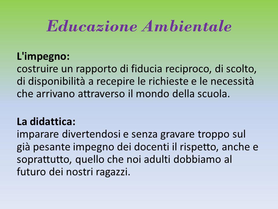 Educazione Ambientale L impegno: costruire un rapporto di fiducia reciproco, di scolto, di disponibilità a recepire le richieste e le necessità che arrivano attraverso il mondo della scuola.