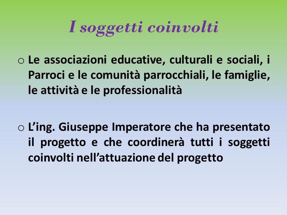 I soggetti coinvolti o Le associazioni educative, culturali e sociali, i Parroci e le comunità parrocchiali, le famiglie, le attività e le professionalità o L'ing.