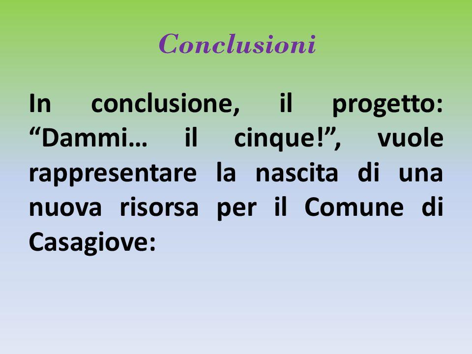 Conclusioni In conclusione, il progetto: Dammi… il cinque! , vuole rappresentare la nascita di una nuova risorsa per il Comune di Casagiove: