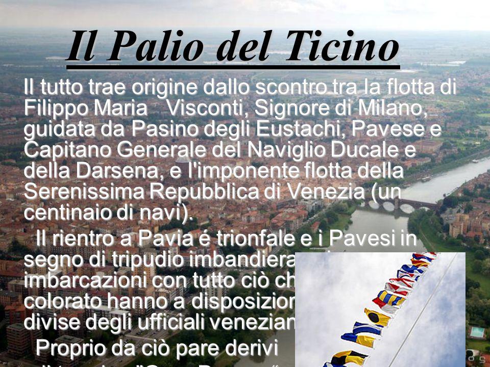 Il Palio del Ticino Il tutto trae origine dallo scontro tra la flotta di Filippo Maria Visconti, Signore di Milano, guidata da Pasino degli Eustachi, Pavese e Capitano Generale del Naviglio Ducale e della Darsena, e l imponente flotta della Serenissima Repubblica di Venezia (un centinaio di navi).