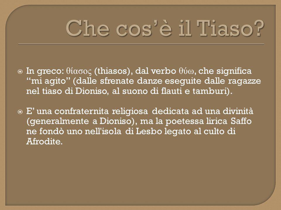  In greco: θίασος (thiasos), dal verbo θύω, che significa mi agito (dalle sfrenate danze eseguite dalle ragazze nel tiaso di Dioniso, al suono di flauti e tamburi).